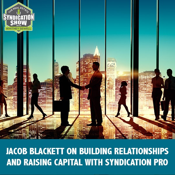 WS218: Jacob Blackett on Building Relationships And Raising Capital With Syndication Pro